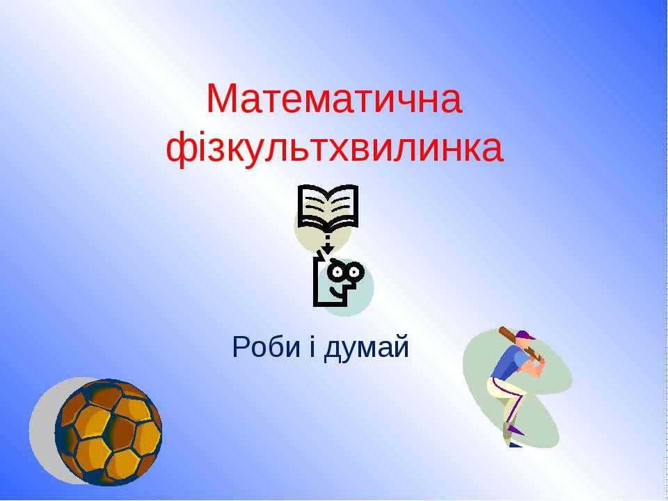 Математична фізкультхвилинка Роби і думай