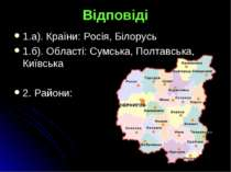 Відповіді 1.а). Країни: Росія, Білорусь 1.б). Області: Сумська, Полтавська, К...