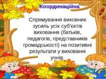 Координаційна Спрямування виховних зусиль усіх суб'єктів виховання (батьків, ...