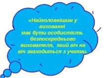 «Найголовнішим у вихованні має бутиособистість безпосереднього вихователя, ...