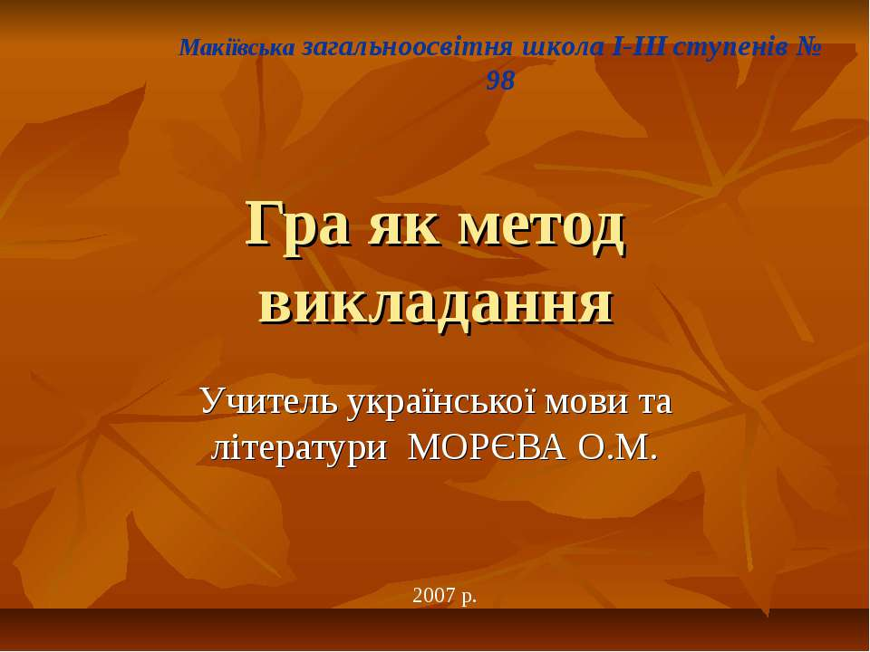 Гра як метод викладання Учитель української мови та літератури МОРЄВА О.М. Ма...
