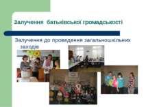 Залучення батьківської громадськості Залучення до проведення загальношкільних...