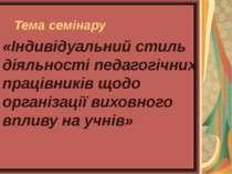Тема семінару «Індивідуальний стиль діяльності педагогічних працівників щодо ...
