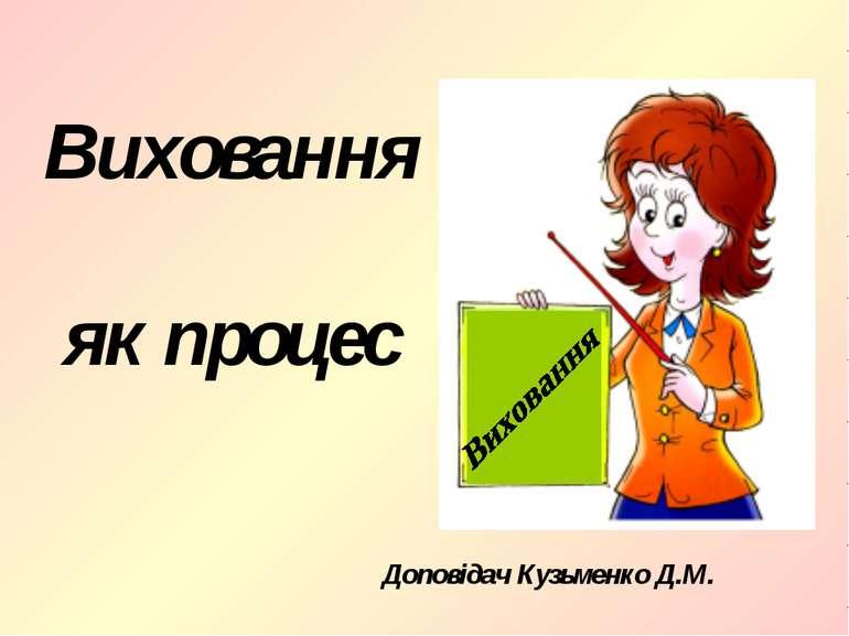 Виховання як процес Доповідач Кузьменко Д.М.