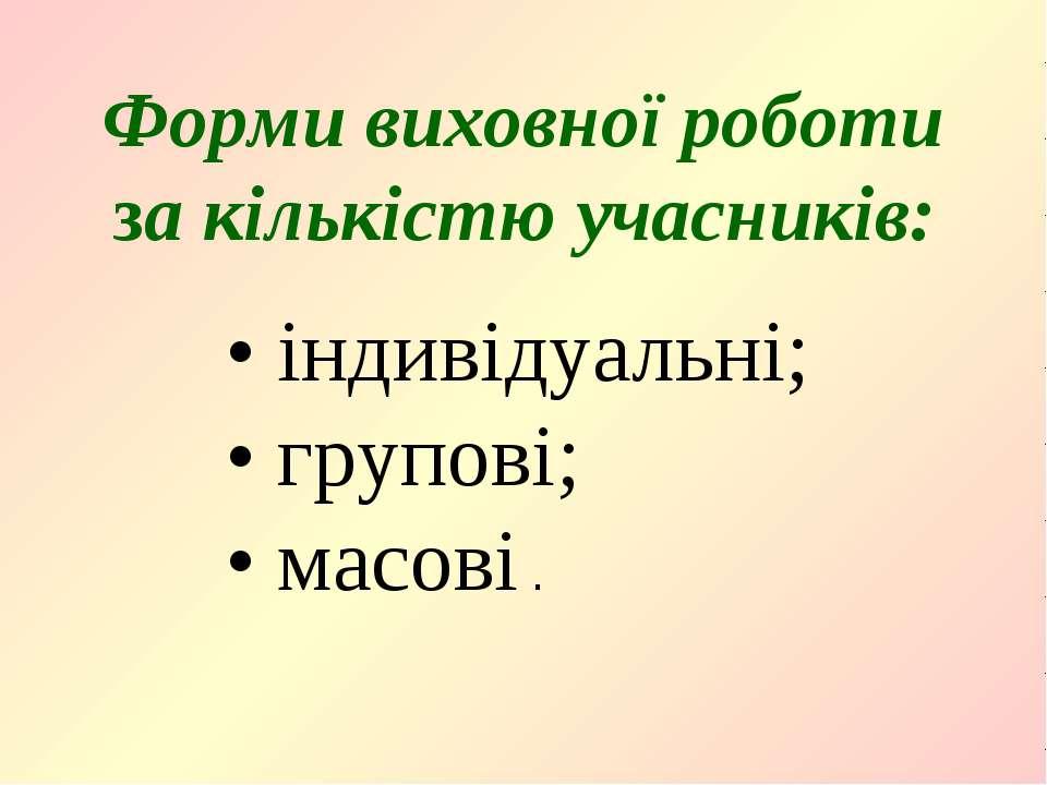 Форми виховної роботи за кількістю учасників: • індивідуальні; • групові; • м...