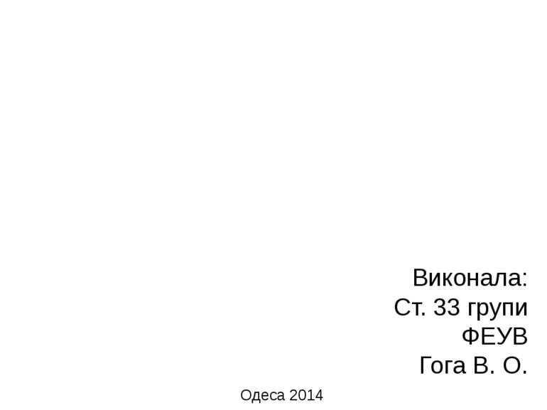 Виконала: Ст. 33 групи ФЕУВ Гога В. О. Одеса 2014