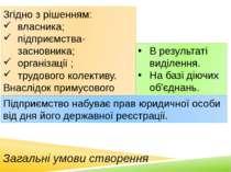 Загальні умови створення Згідно з рішенням: власника; підприємства-засновника...