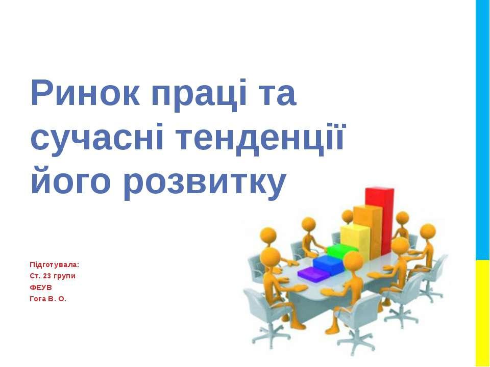 Ринок праці та сучасні тенденції його розвитку Підготувала: Ст. 23 групи ФЕУВ...