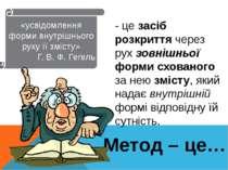 Метод – це… «усвідомлення форми внутрішнього руху її змісту» Г. В. Ф. Гегель ...