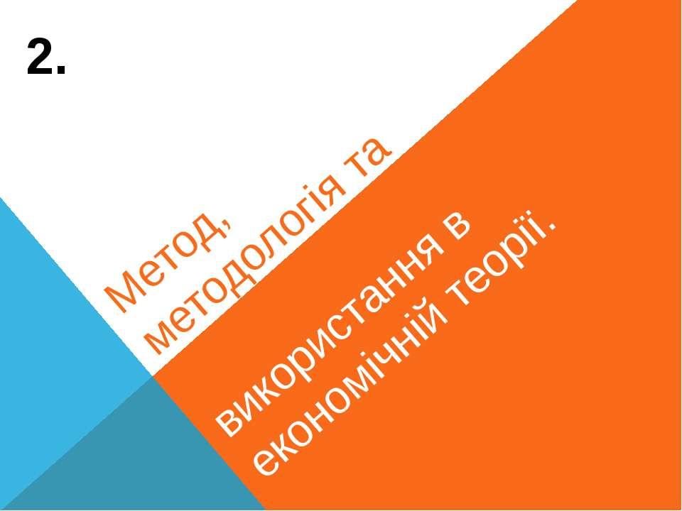 Метод, методологія та особливості їх використання в економічній теорії. 2.