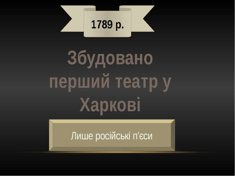 1789 р. Збудовано перший театр у Харкові Лише російські п'єси