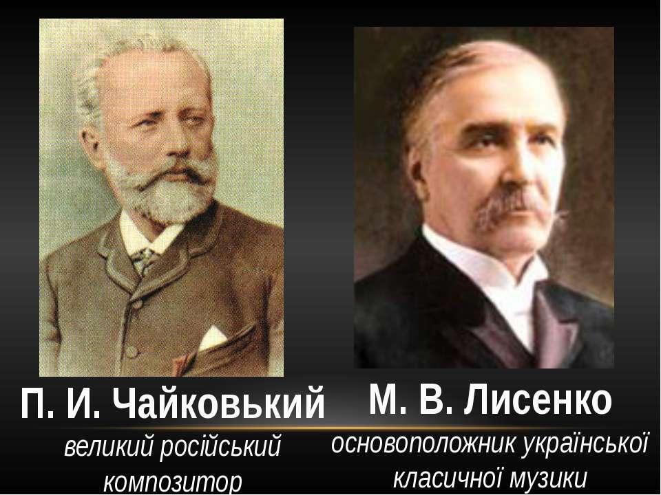 М. В. Лисенко основоположник української класичної музики П. И. Чайковький ве...