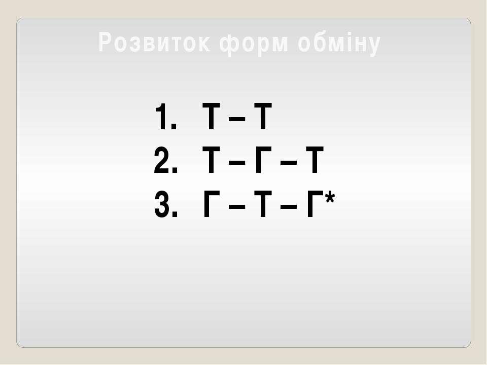 Розвиток форм обміну Т – Т Т – Г – Т Г – Т – Г*