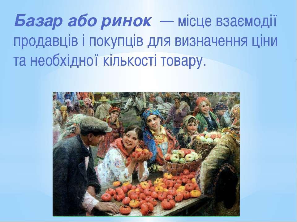Базар або ринок — місце взаємодії продавців і покупців для визначення ціни та...