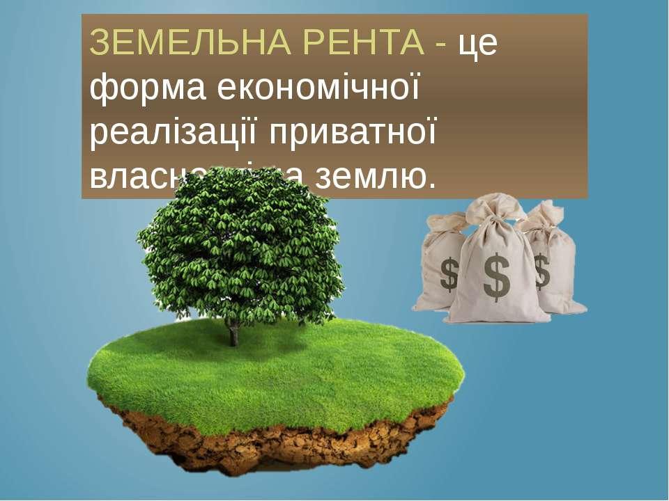ЗЕМЕЛЬНА РЕНТА - це форма економічної реалізації приватної власності на землю.