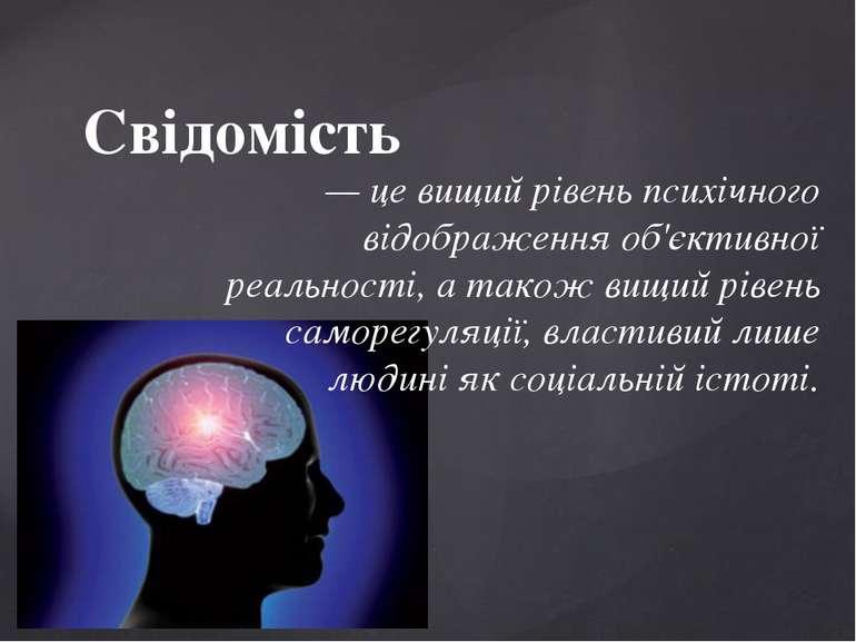Свідомість — це вищий рівень психічного відображення об'єктивної реальності, ...