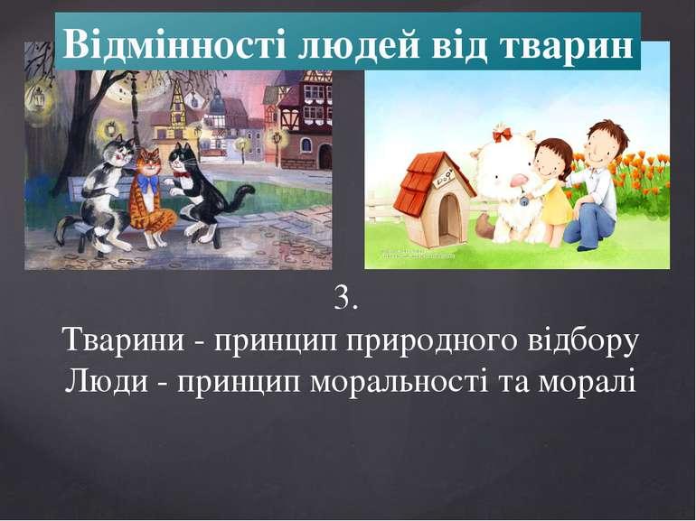 Відмінності людей від тварин 3. Тварини - принцип природного відбору Люди - п...