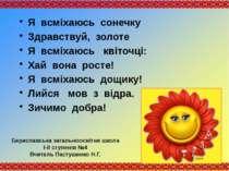 Я всміхаюсь сонечку Здравствуй, золоте Я всміхаюсь квіточці: Хай вона росте! ...