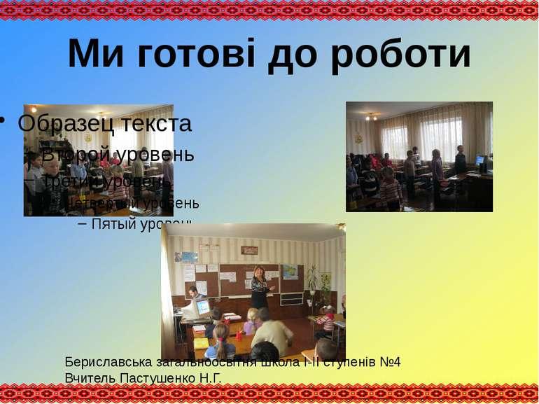Ми готові до роботи Бериславська загальноосвітня школа І-ІІ ступенів №4 Вчите...