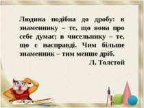 Людина подібна до дробу: в знаменнику – те, що вона про себе думає; в чисельн...