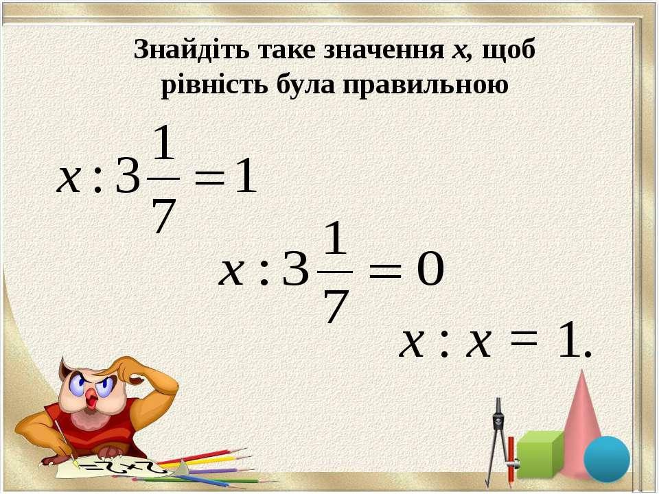 Знайдіть таке значення х, щоб рівність була правильною х : х = 1. ;