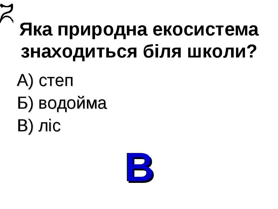 Яка природна екосистема знаходиться біля школи? А) степ Б) водойма В) ліс В