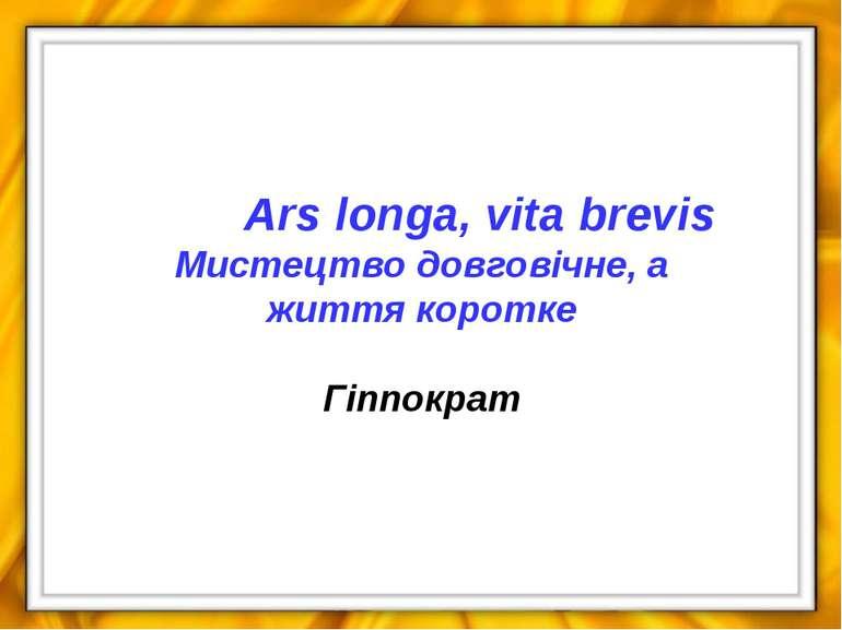 Ars longa, vita brevis Мистецтво довговічне, а життя коротке Гіппократ