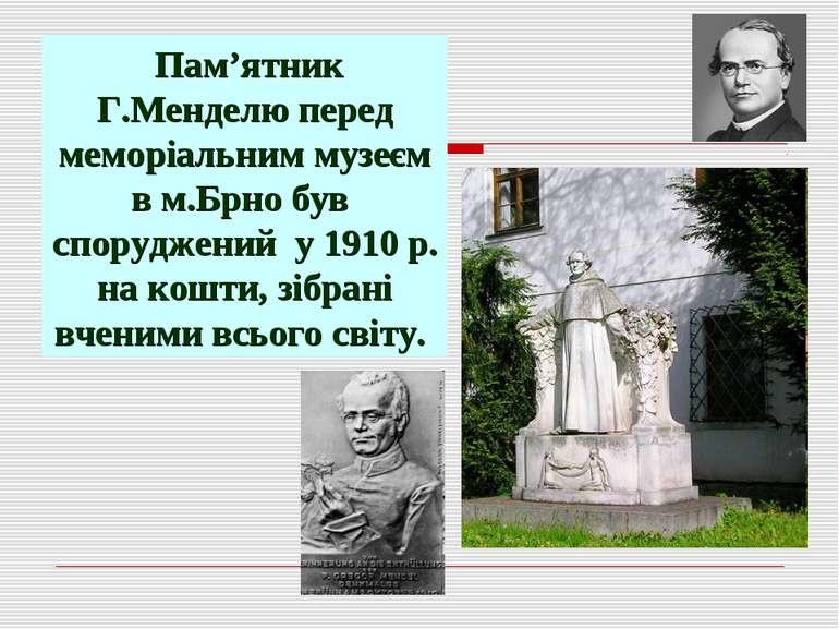 Пам'ятник Г.Менделю перед меморіальним музеєм в м.Брно був споруджений у 1910...