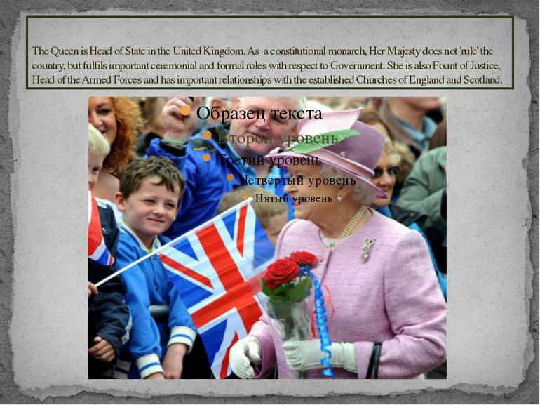 The Queen is Head of State in the United Kingdom. As a constitutional monarch...