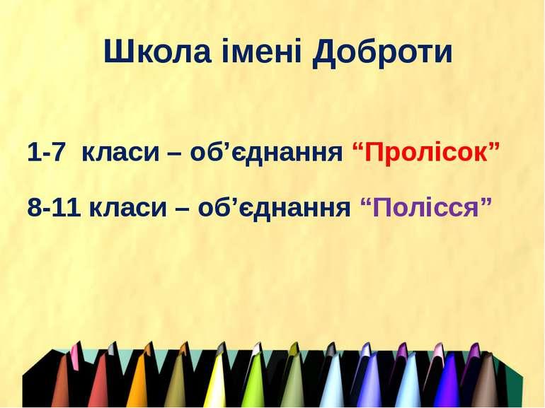 """Школа імені Доброти 1-7 класи – об'єднання """"Пролісок"""" 8-11 класи – об'єднання..."""