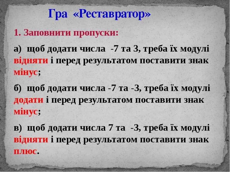 1. Заповнити пропуски: а) щоб додати числа -7 та 3, треба їх модулі відняти і...