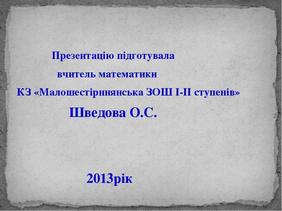 Презентацію підготувала вчитель математики КЗ «Малошестірннянська ЗОШ І-ІІ ст...