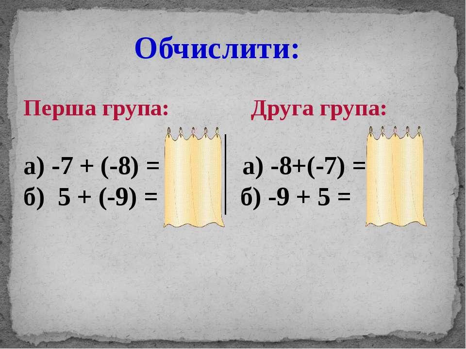 Обчислити: Перша група: Друга група: а) -7 + (-8) = -15; а) -8+(-7) = -15; б)...