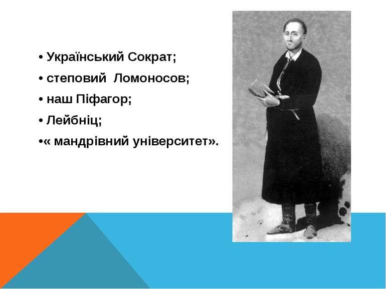 • Український Сократ; • степовий Ломоносов; • наш Піфагор; • Лейбніц; •« манд...
