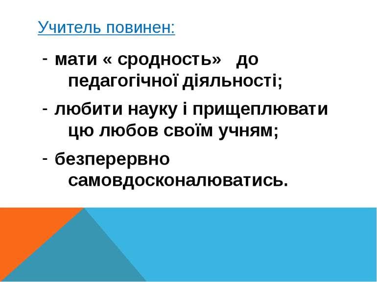 Учитель повинен: мати « сродность» до педагогічної діяльності; любити науку і...