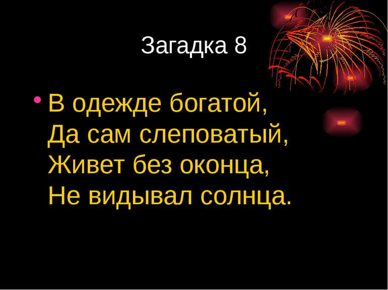 Загадка 8 Водежде богатой, Дасам слеповатый, Живет без оконца, Невидывал с...