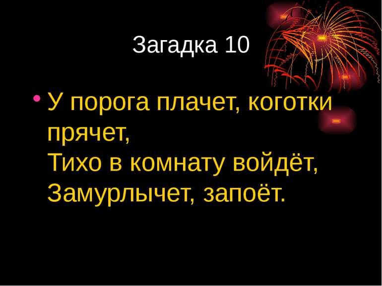 Загадка 10 Упорога плачет, коготки прячет, Тихо вкомнату войдёт, Замурлычет...