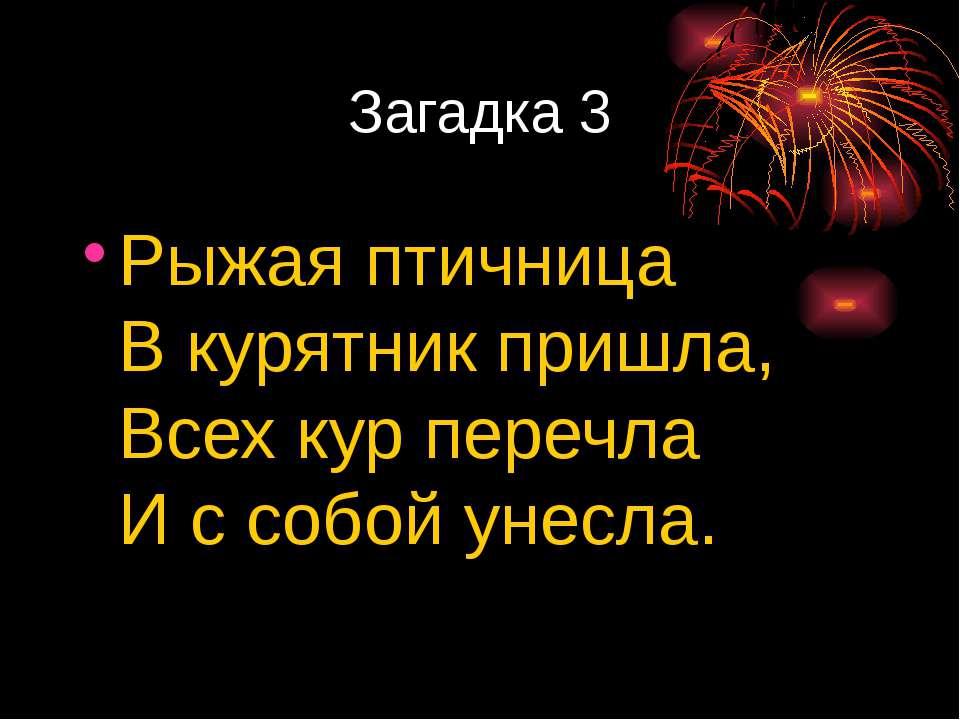 Загадка 3 Рыжая птичница Вкурятник пришла, Всех кур перечла Иссобой унесла.