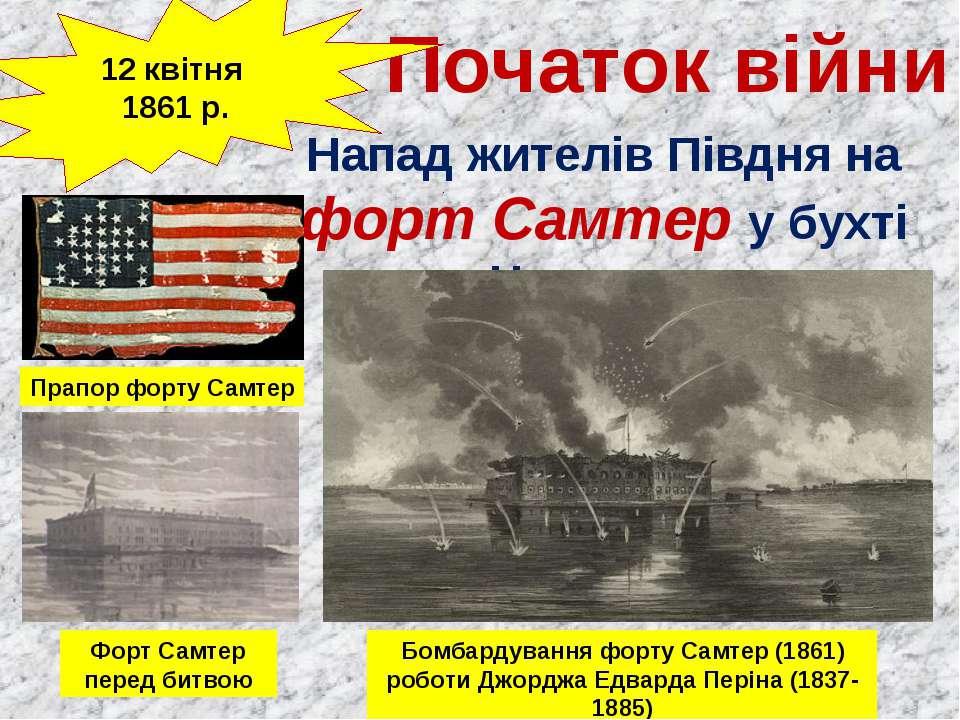 Початок війни 12 квітня 1861 р. Напад жителів Півдня на форт Самтер у бухті ...