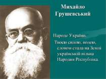 Михайло Грушевський Народе України. Твоєю силою, волею, словом стала на Землі...