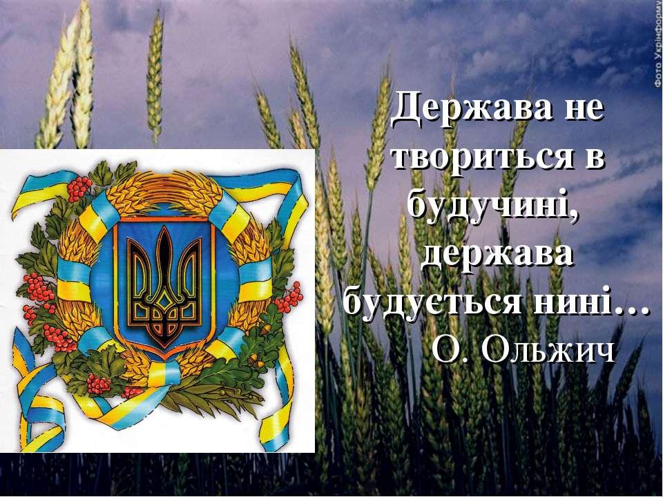 Держава не твориться в будучині, держава будується нині… О. Ольжич