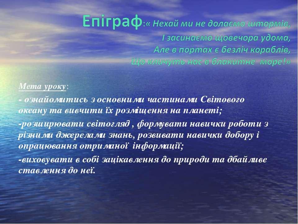 Мета уроку: - ознайомитись з основними частинами Світового океану та вивчити ...