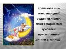 Колискова – це жанр народної родинної лірики, зміст і форма якої зумовлені пр...