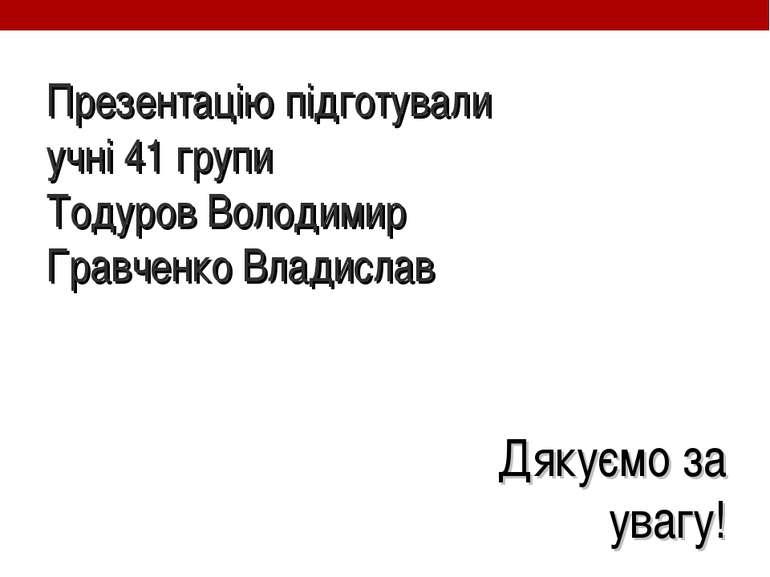 Презентацію підготували учні 41 групи Тодуров Володимир Гравченко Владислав Д...