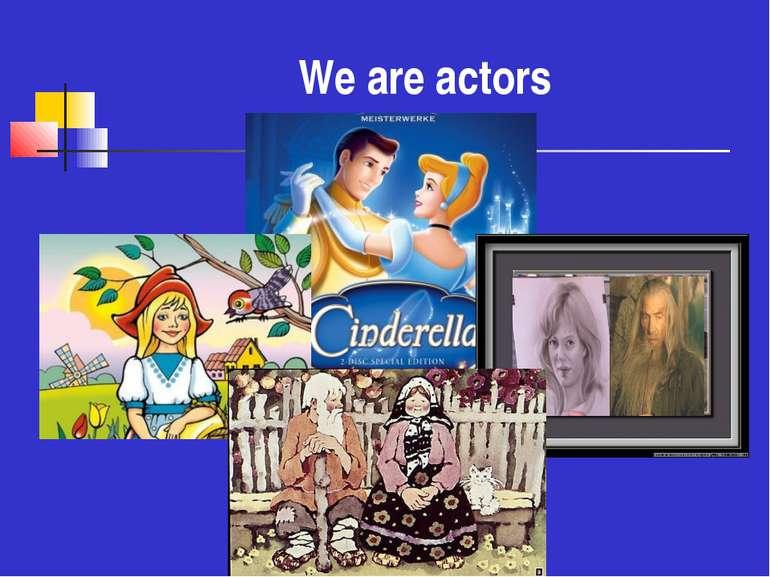We are actors