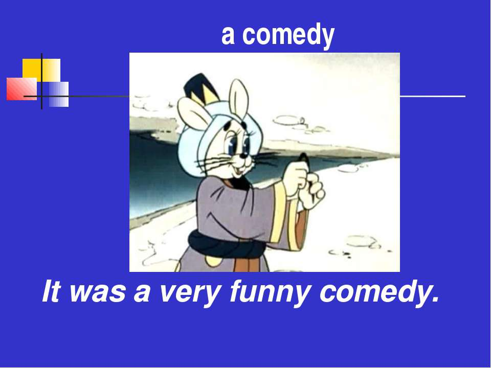 а comedy It was a very funny comedy.