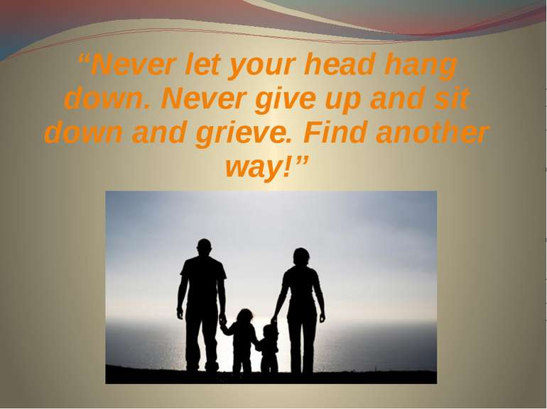 """Never let your head hang down. Never give up and sit down and grieve. Find a..."