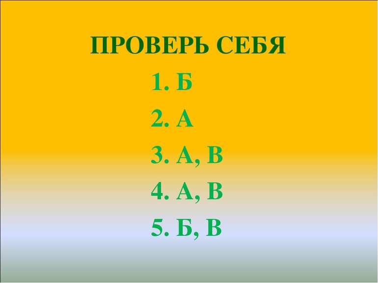 ПРОВЕРЬ СЕБЯ ПРОВЕРЬ СЕБЯ 1. Б 2. А 3. А, В 4. А, В 5. Б, В