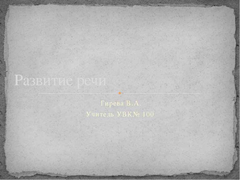 Гирева В.А. Учитель УВК№ 100 Развитие речи