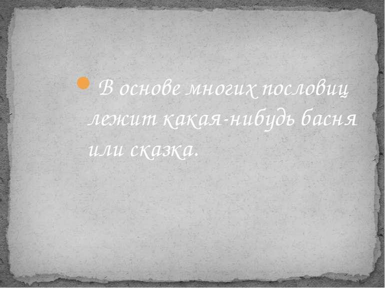 В основе многих пословиц лежит какая-нибудь басня или сказка.
